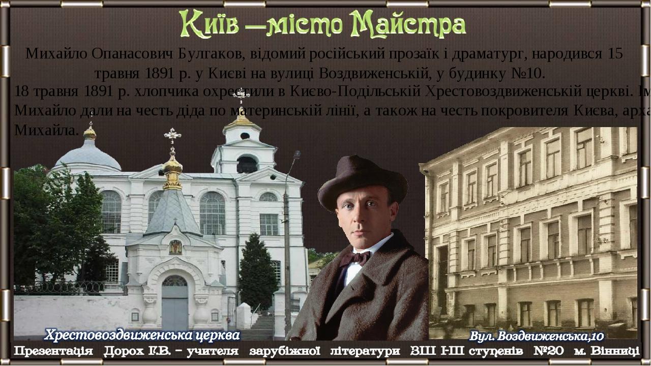 Михайло Опанасович Булгаков, відомий російський прозаїк і драматург, народився 15 травня 1891 р. у Києві на вулиці Воздвиженській, у будинку №10. 1...