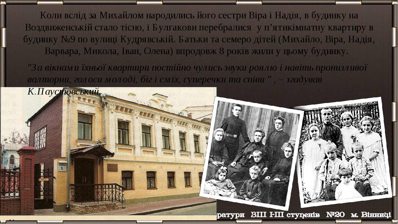 Коли вслід за Михайлом народились його сестри Віра і Надія, в будинку на Воздвиженській стало тісно, і Булгакови перебралися у п'ятикімнатну кварти...