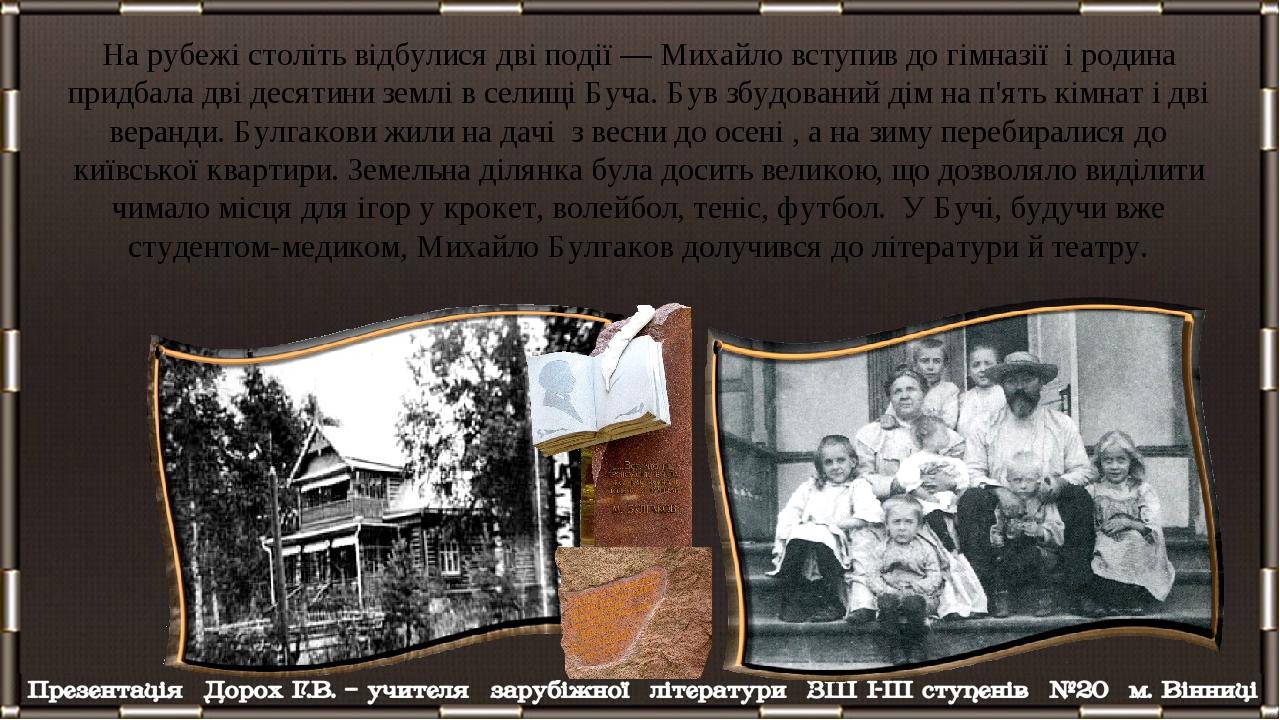 На рубежі століть відбулися дві події — Михайло вступив до гімназії і родина придбала дві десятини землі в селищі Буча. Був збудований дім на п'ять...
