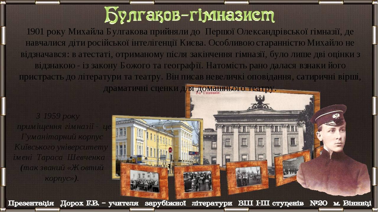 1901 року Михайла Булгакова прийняли до Першої Олександрівської гімназії, де навчалися діти російської інтелігенції Києва. Особливою старанністю Ми...