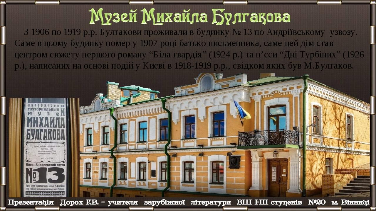 З 1906 по 1919 р.р. Булгакови проживали в будинку № 13 по Андріївському узвозу. Саме в цьому будинку помер у 1907 році батько письменника, саме цей...