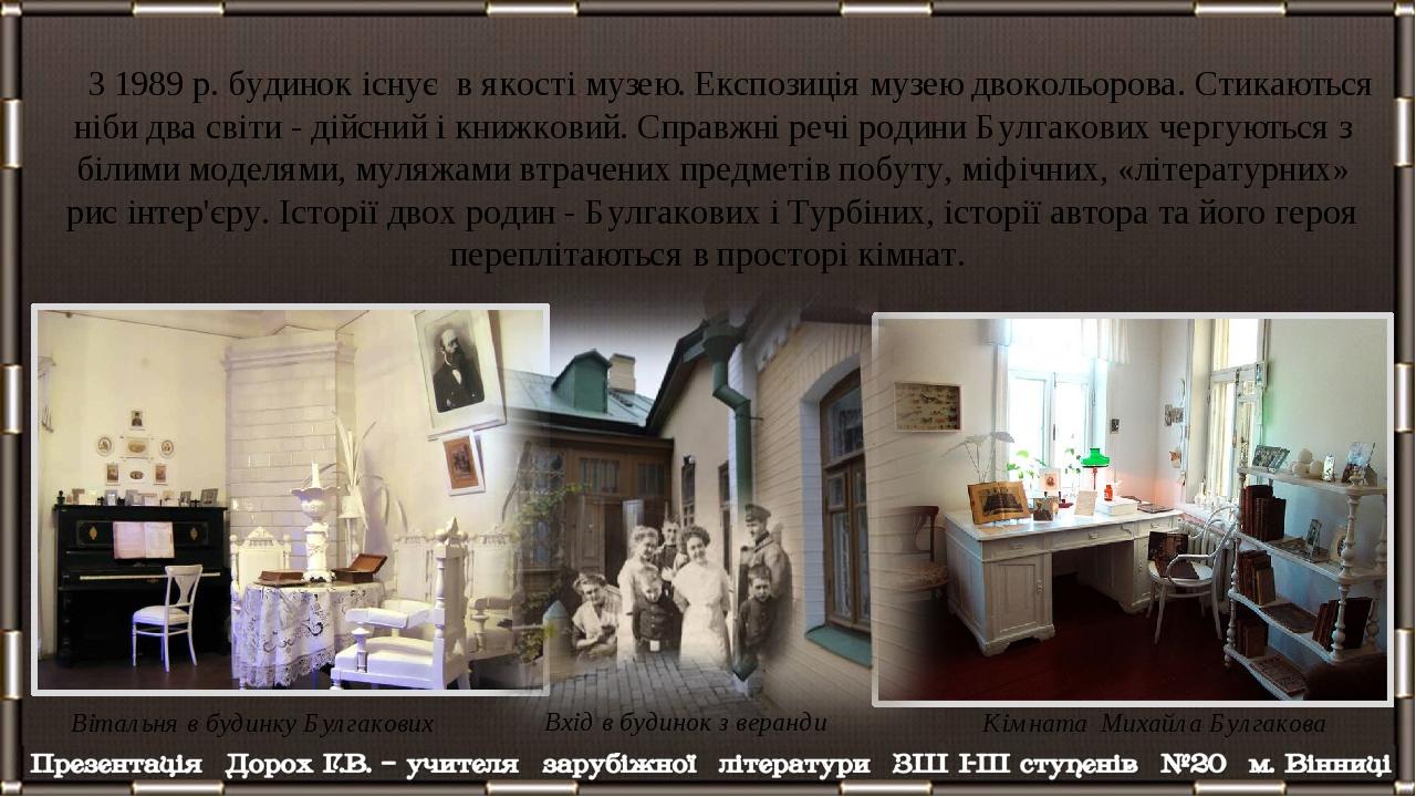 З 1989 р. будинок існує в якості музею. Експозиція музею двокольорова. Стикаються ніби два світи - дійсний і книжковий. Справжні речі родини Булгак...