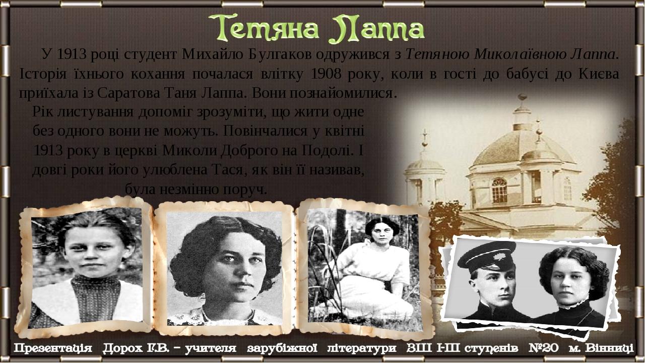 У 1913 році студент Михайло Булгаков одружився з Тетяною Миколаївною Лаппа. Історія їхнього кохання почалася влітку 1908 року, коли в гості до бабу...