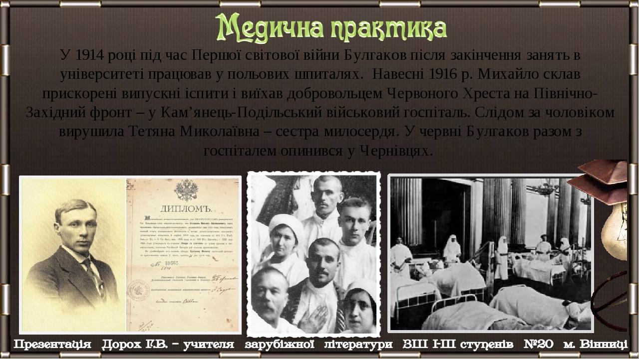 У 1914 році під час Першої світової війни Булгаков після закінчення занять в університеті працював у польових шпиталях. Навесні 1916 р. Михайло скл...