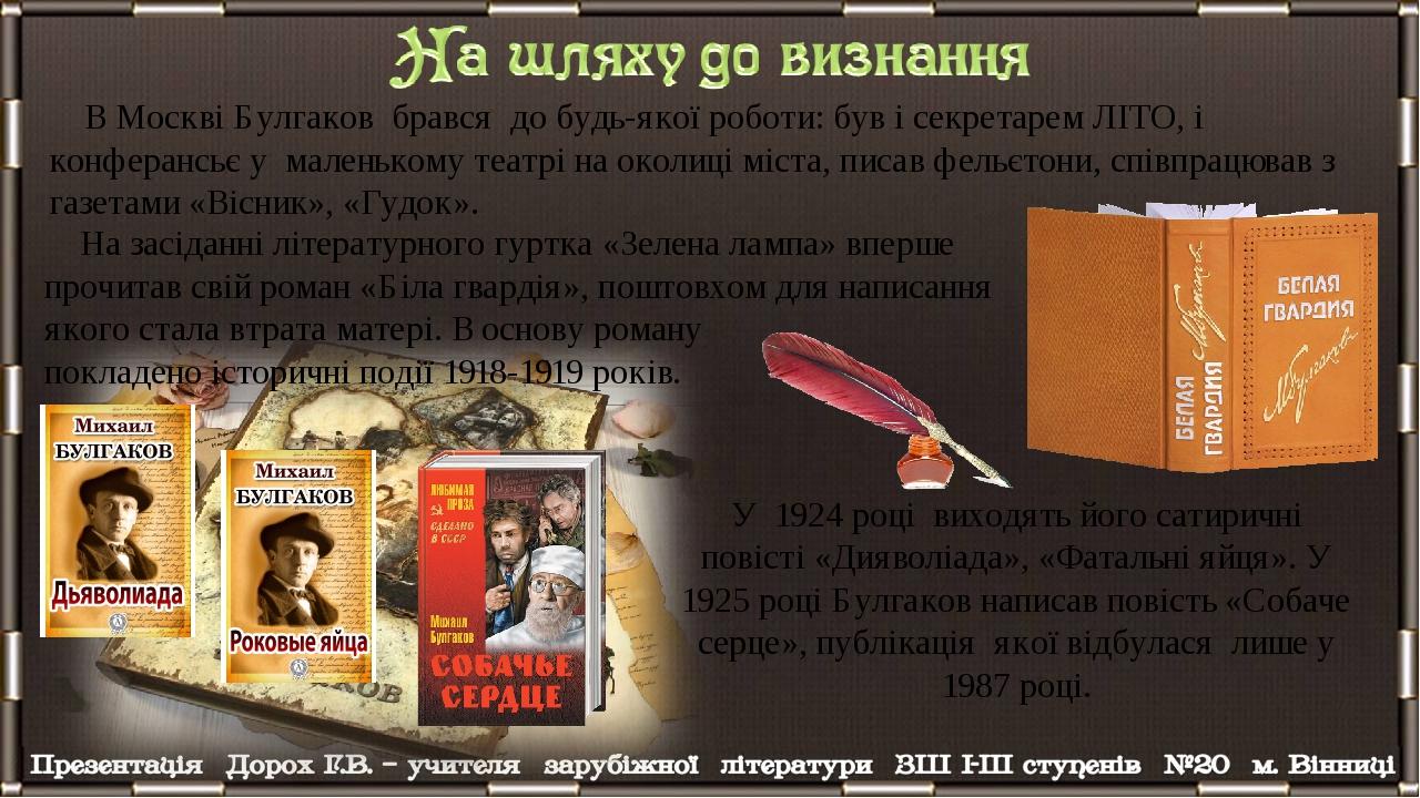 В Москві Булгаков брався до будь-якої роботи: був і секретарем ЛІТО, і конферансьє у маленькому театрі на околиці міста, писав фельєтони, співпрацю...