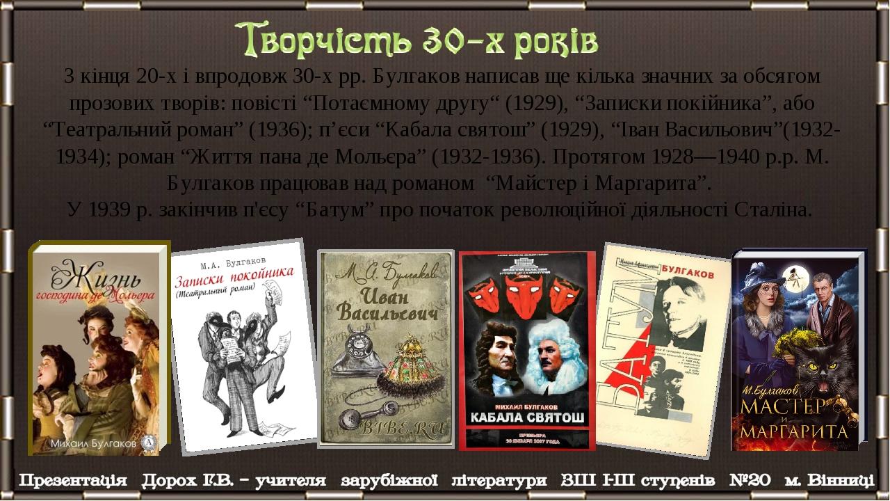 """З кінця 20-х і впродовж 30-х рр. Булгаков написав ще кілька значних за обсягом прозових творів: повісті """"Потаємному другу"""" (1929), """"Записки покійни..."""