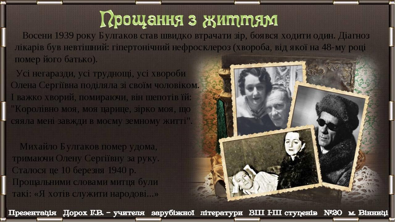 Восени 1939 року Булгаков став швидко втрачати зір, боявся ходити один. Діагноз лікарів був невтішний: гіпертонічний нефросклероз (хвороба, від яко...