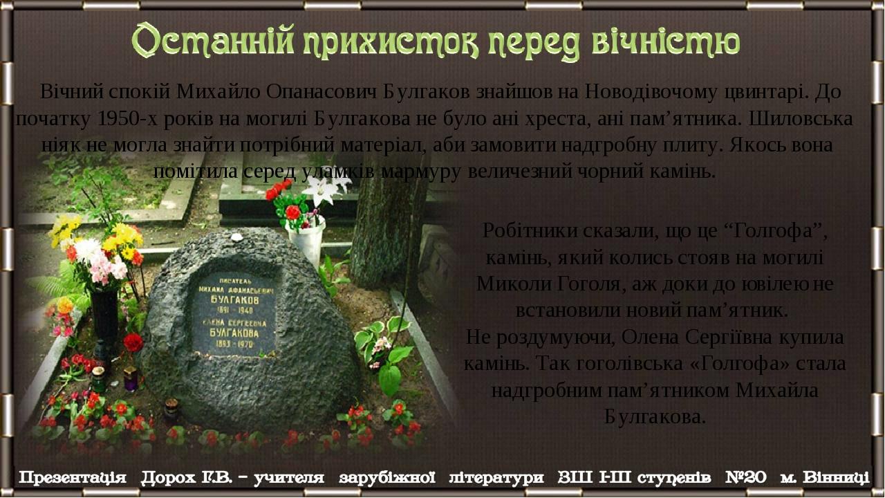 Вічний спокій Михайло Опанасович Булгаков знайшов на Новодівочому цвинтарі. До початку 1950-х років на могилі Булгакова не було ані хреста, ані пам...