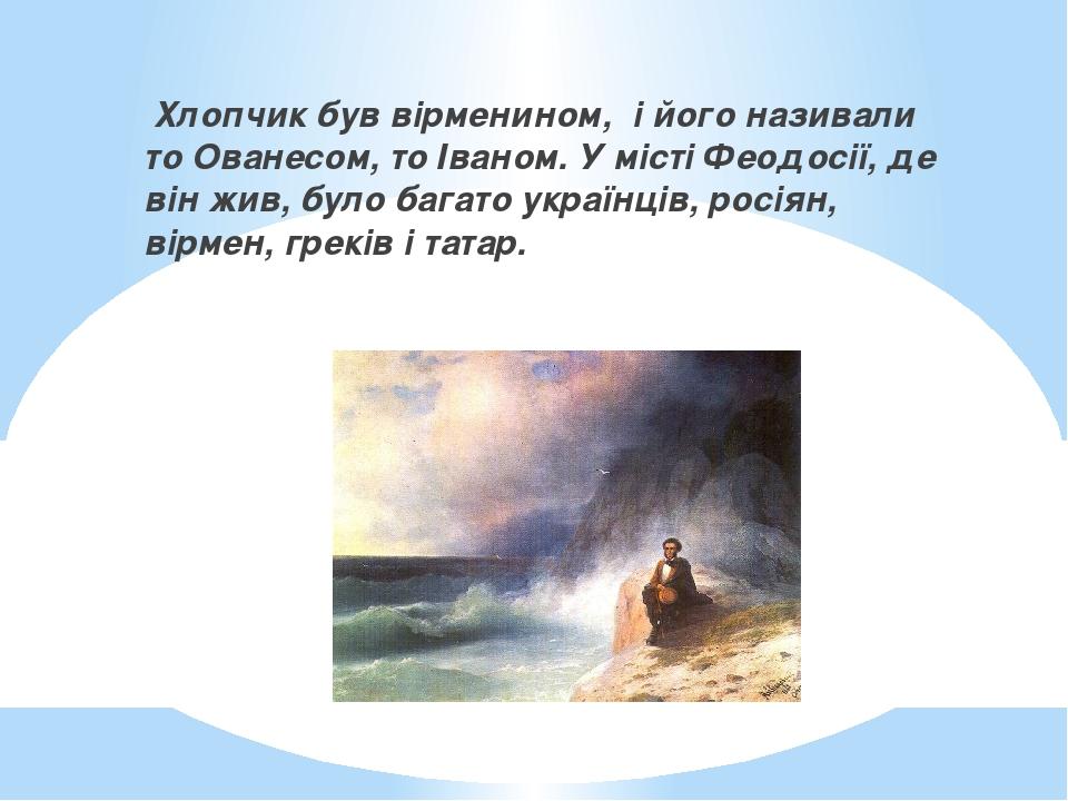 Хлопчик був вірменином,і його називали то Ованесом, то Іваном. У місті Феодосії, де він жив, було багато українців, росіян, вірмен, греків і татар.