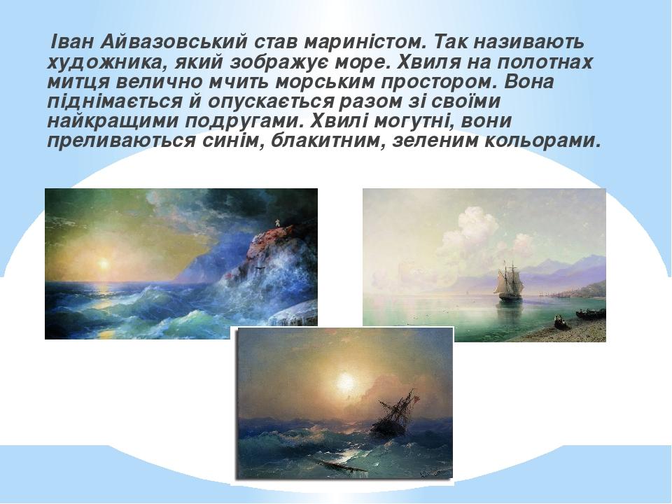 Іван Айвазовський став мариністом. Так називають художника, який зображує море. Хвиля на полотнах митця велично мчить морським простором. Вона підн...