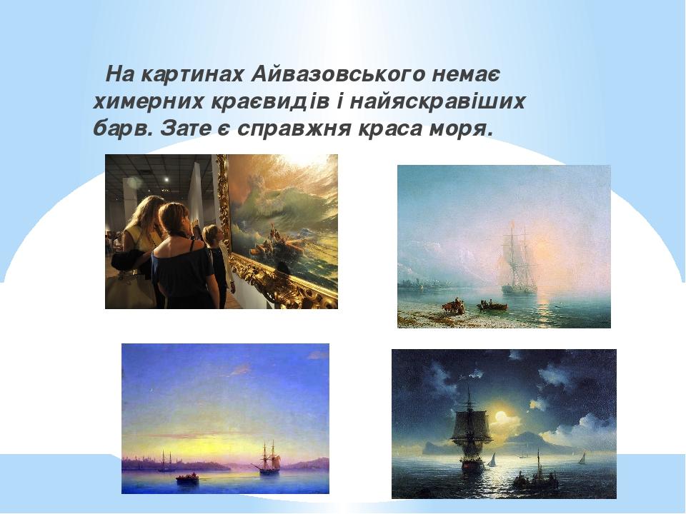 На картинах Айвазовського немає химерних краєвидів і найяскравіших барв. Зате є справжня краса моря.
