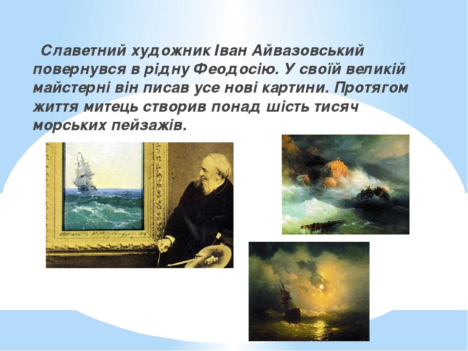 Славетний художник Іван Айвазовський повернувся в рідну Феодосію. У своїй великій майстерні він писав усе нові картини. Протягом життя митець створ...