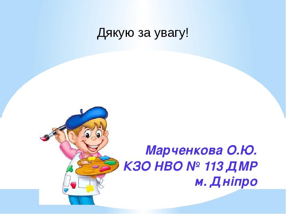 Марченкова О.Ю. КЗО НВО № 113 ДМР м. Дніпро Дякую за увагу!