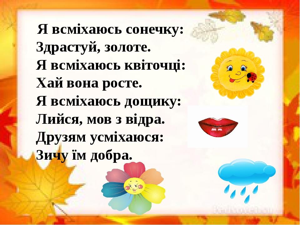 Я всміхаюсь сонечку: Здрастуй, золоте. Я всміхаюсь квіточці: Хай вона росте. Я всміхаюсь дощику: Лийся, мов з відра. Друзям усміхаюся: Зичу їм добра.