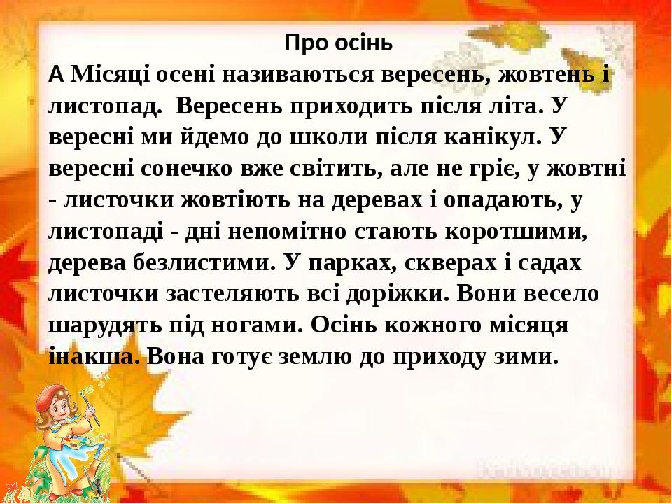 Про осінь  Місяці осені називаються вересень, жовтень і листопад. Вересень приходить після літа. У вересні ми йдемо до школи після канікул. У ве...