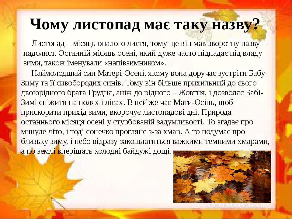 Чому листопад має таку назву? Листопад – місяць опалого листя, тому ще він мав зворотну назву – падолист. Останній місяць осені, який дуже часто пі...