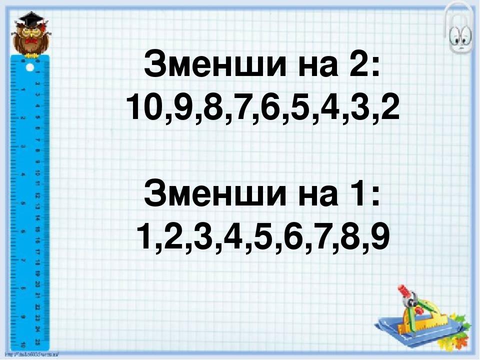 Зменши на 2: 10,9,8,7,6,5,4,3,2 Зменши на 1: 1,2,3,4,5,6,7,8,9