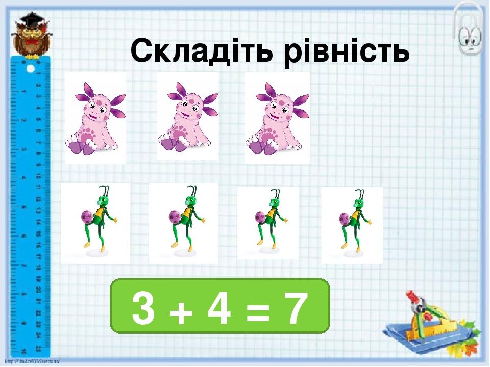 Складіть рівність 3 + 4 = 7