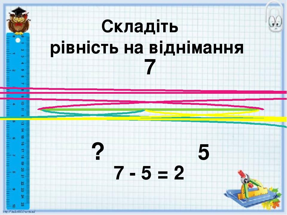 Складіть рівність на віднімання 7 ? 5 7 - 5 = 2