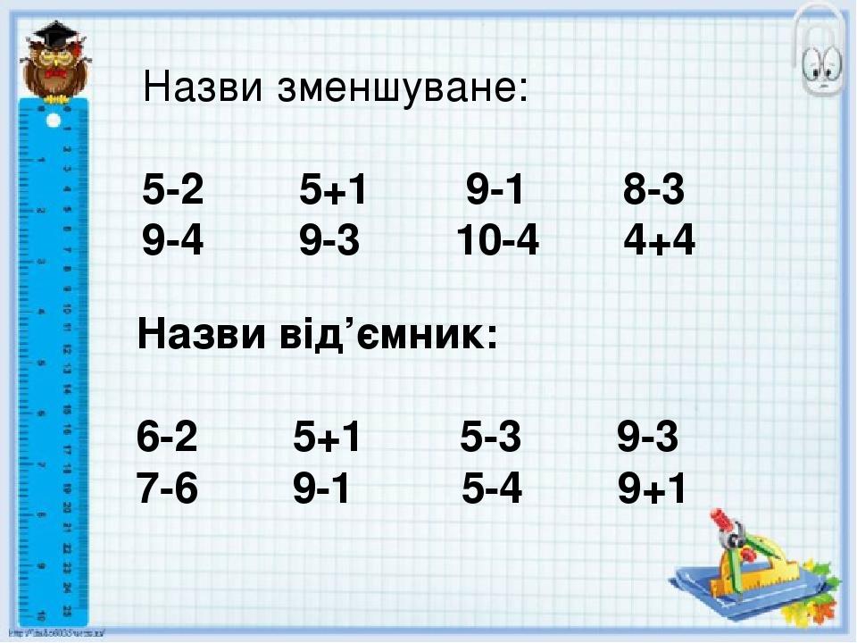 Назви зменшуване: 5-2 5+1 9-1 8-3 9-4 9-3 10-4 4+4 Назви від'ємник: 6-2 5+1 5-3 9-3 7-6 9-1 5-4 9+1