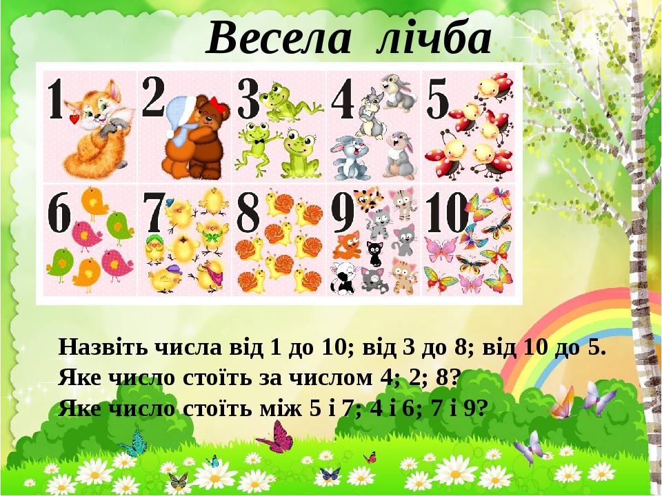 Весела лічба Назвіть числа від 1 до 10; від 3 до 8; від 10 до 5. Яке число стоїть за числом 4; 2; 8? Яке число стоїть між 5 і 7; 4 і 6; 7 і 9?