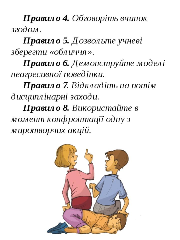 Правило 4. Обговоріть вчинок згодом. Правило 5. Дозвольте учневі зберегти «обличчя». Правило 6. Демонструйте моделі неагресивної поведінки. Правило...