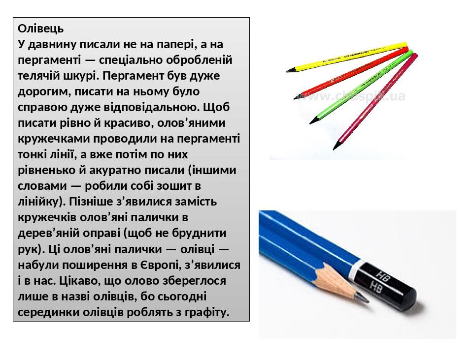 Олівець У давнину писали не на папері, а на пергаменті — спеціально обробленій телячій шкурі. Пергамент був дуже дорогим, писати на ньому було спра...