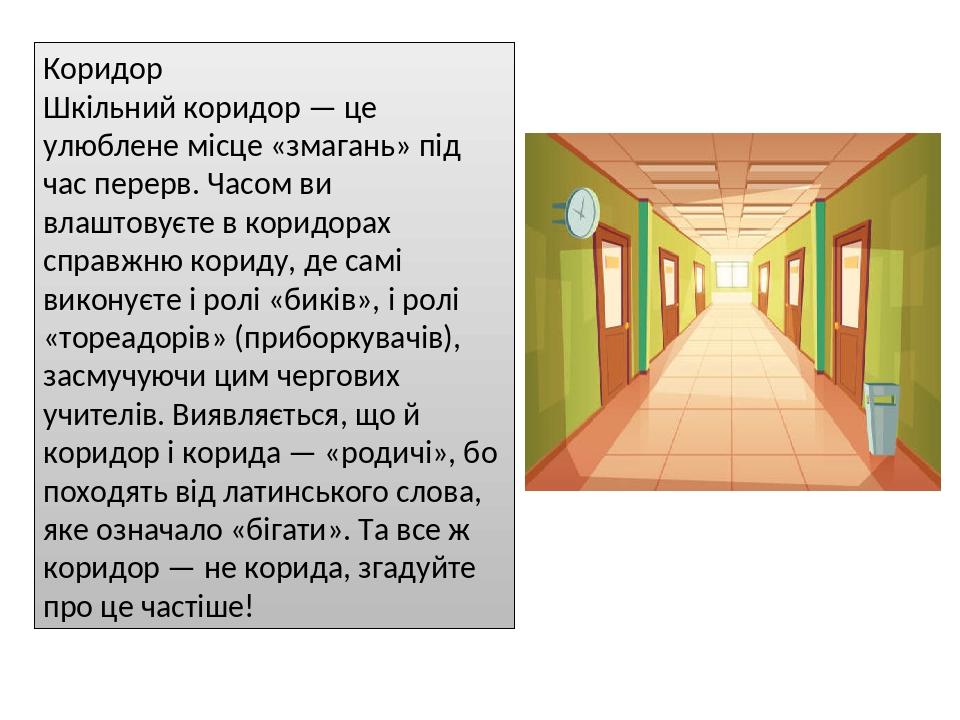 Коридор Шкільний коридор — це улюблене місце «змагань» під час перерв. Часом ви влаштовуєте в коридорах справжню кориду, де самі виконуєте і ролі «...