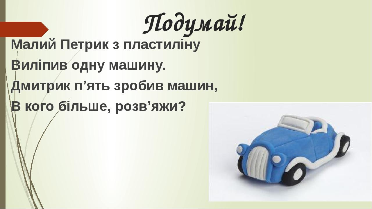 Подумай! Малий Петрик з пластиліну Виліпив одну машину. Дмитрик п'ять зробив машин, В кого більше, розв'яжи?