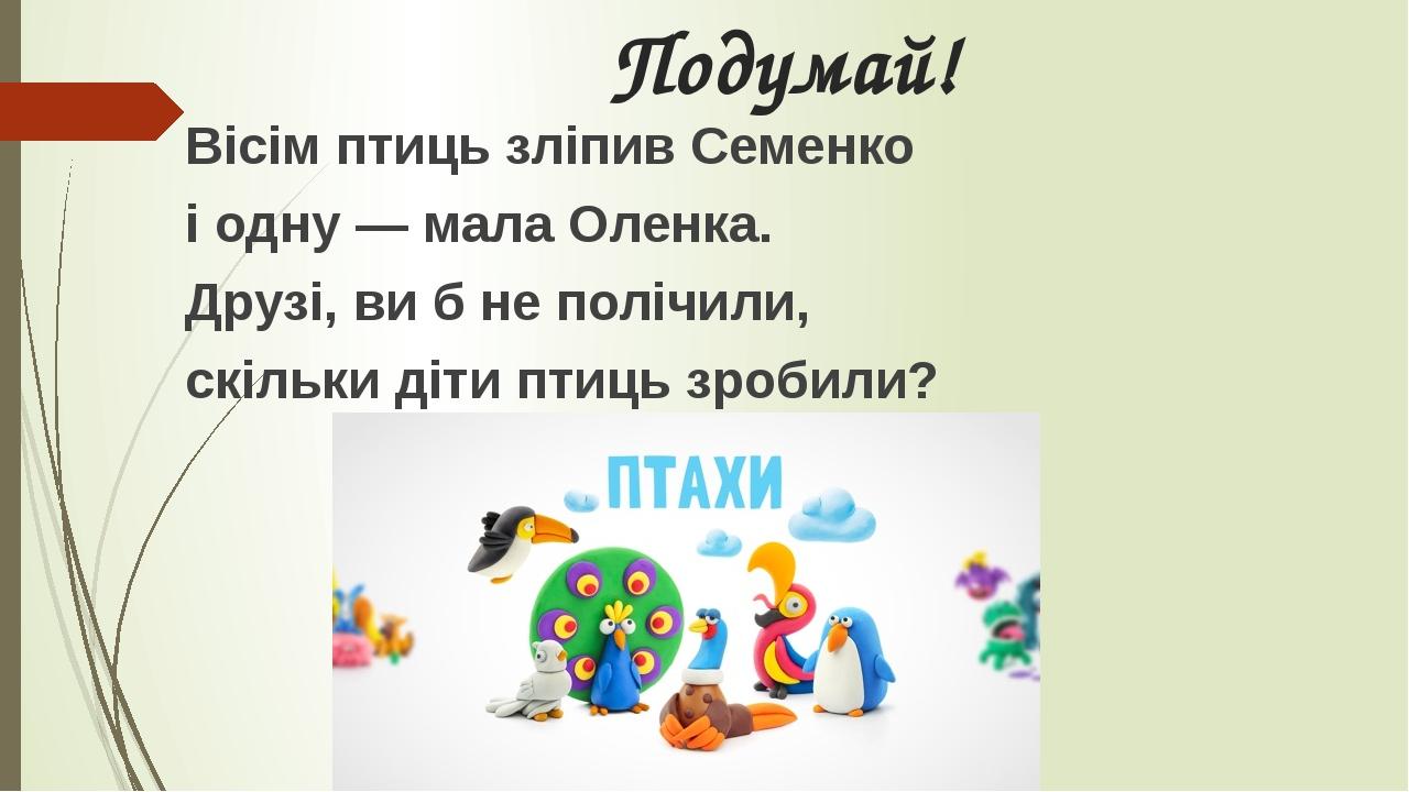 Подумай! Вісім птиць зліпив Семенко і одну — мала Оленка. Друзі, ви б не полічили, скільки діти птиць зробили?