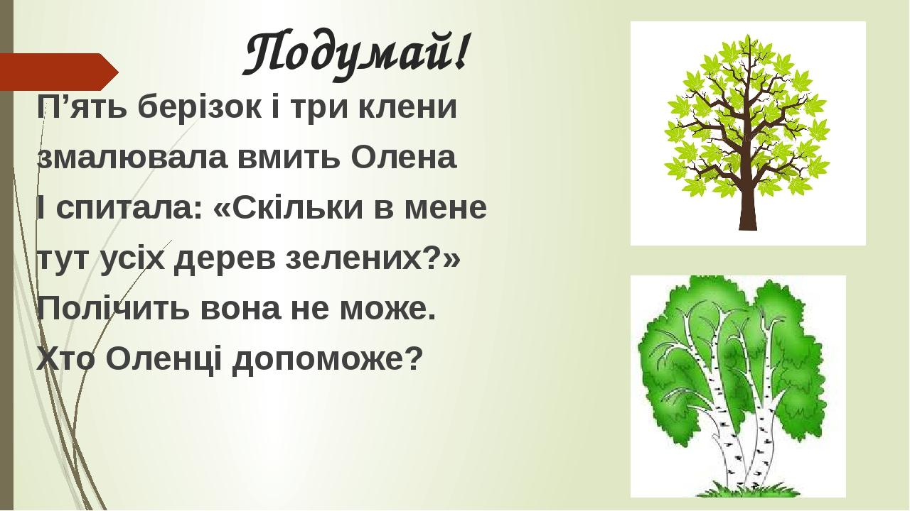 Подумай! П'ять берізок і три клени змалювала вмить Олена І спитала: «Скільки в мене тут усіх дерев зелених?» Полічить вона не може. Хто Оленці допо...