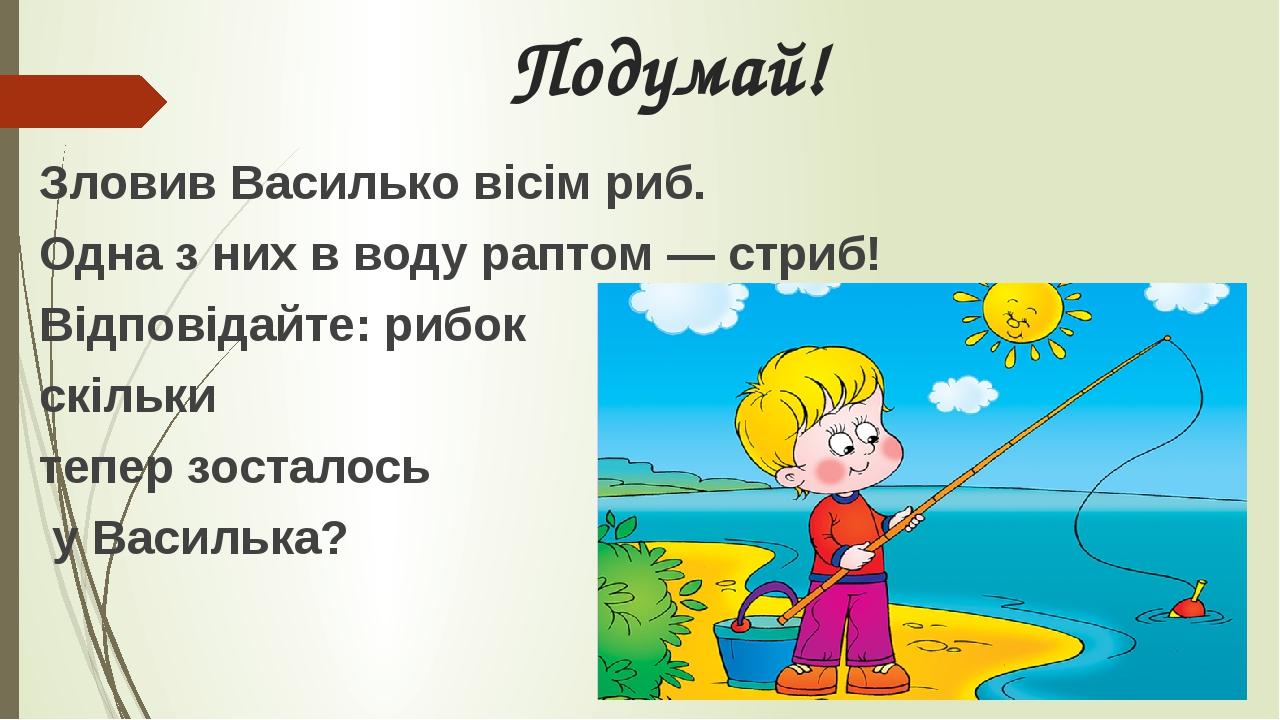 Подумай! Зловив Василько вісім риб. Одна з них в воду раптом — стриб! Відповідайте: рибок скільки тепер зосталось у Василька?