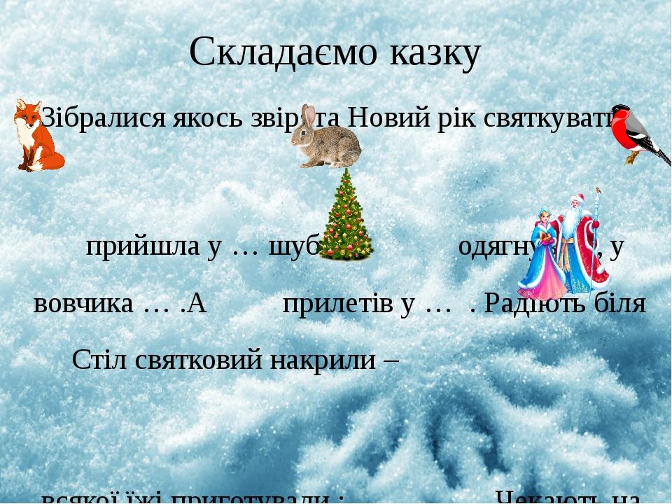 Складаємо казку Зібралися якось звірята Новий рік святкувати. прийшла у … шубці, одягнув …, у вовчика … .А прилетів у … . Радіють біля Стіл святков...