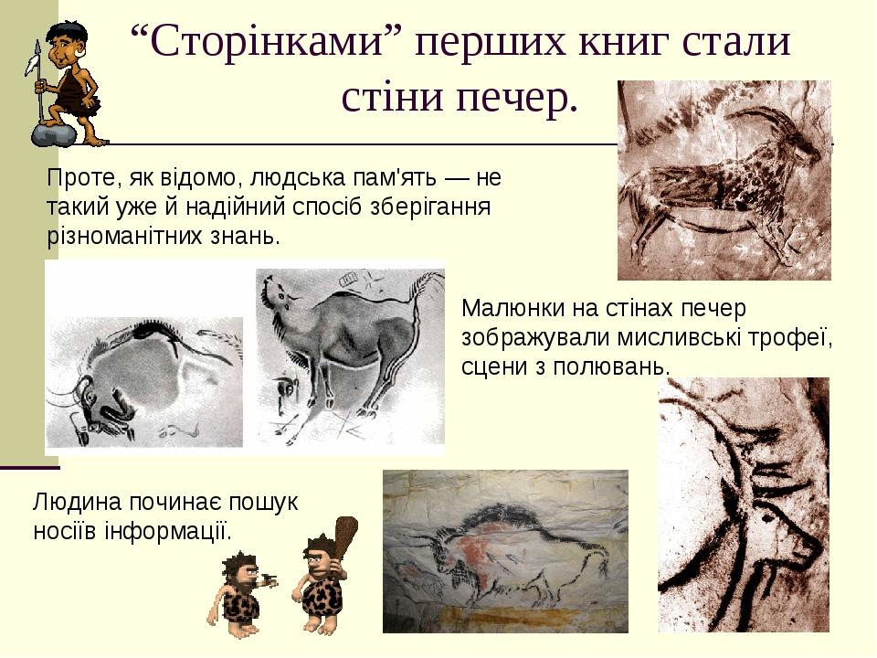 """""""Сторінками"""" перших книг стали стіни печер. Малюнки на стінах печер зображували мисливські трофеї, сцени з полювань. Проте, як відомо, людська пам'..."""