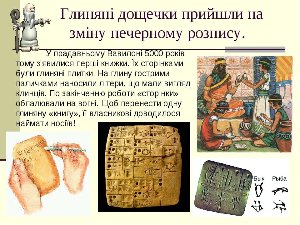 Глиняні дощечки прийшли на зміну печерному розпису. У прадавньому Вавилоні 5000 років тому з'явилися перші книжки. Їх сторінками були глиняні плитк...