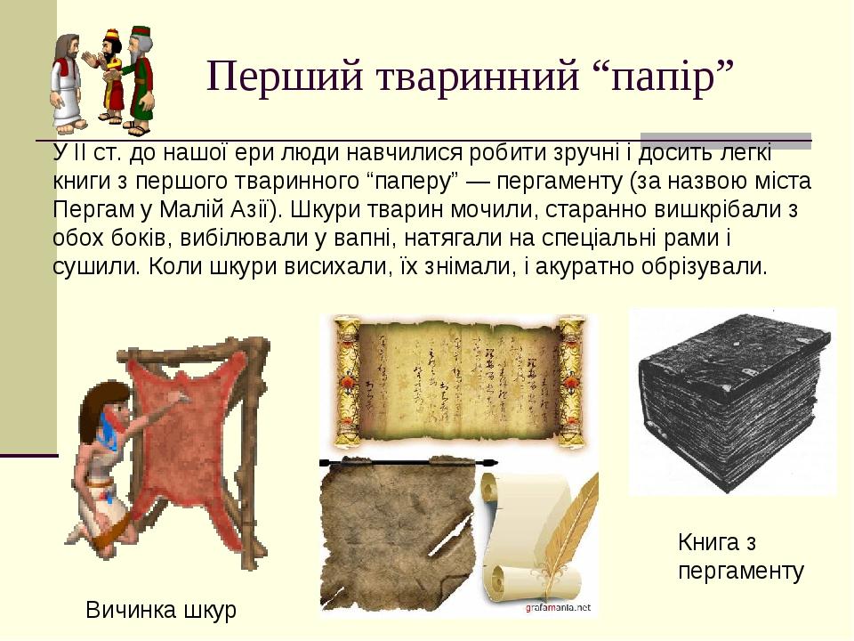 """Перший тваринний """"папір"""" У ІІ ст. до нашої ери люди навчилися робити зручні і досить легкі книги з першого тваринного """"паперу"""" — пергаменту (за наз..."""