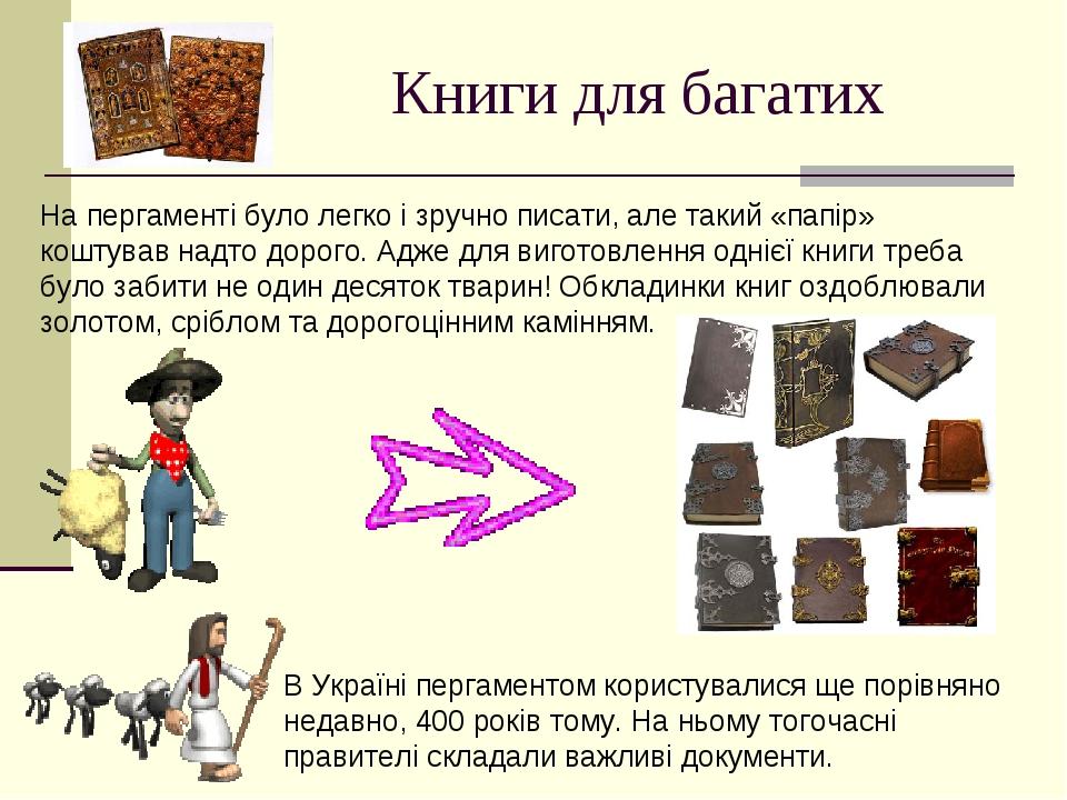 Книги для багатих На пергаменті було легко і зручно писати, але такий «папір» коштував надто дорого. Адже для виготовлення однієї книги треба було ...