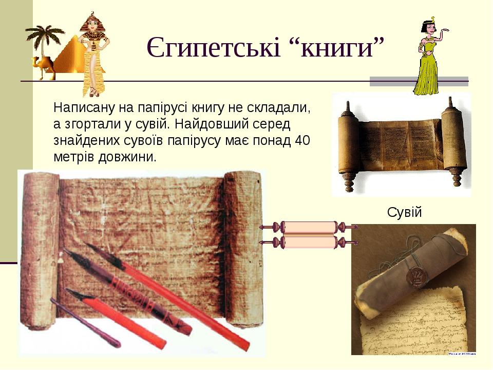 """Єгипетські """"книги"""" Написану на папірусі книгу не складали, а згортали у сувій. Найдовший серед знайдених сувоїв папірусу має понад 40 метрів довжин..."""