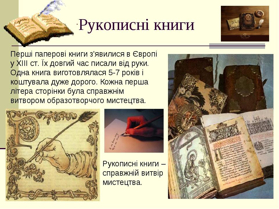 Рукописні книги Перші паперові книги з'явилися в Європі у ХІІІ ст. Їх довгий час писали від руки. Одна книга виготовлялася 5-7 років і коштувала ду...