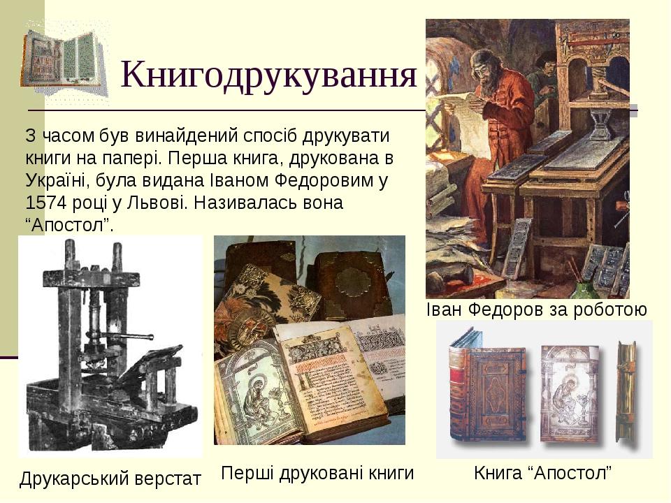 Книгодрукування З часом був винайдений спосіб друкувати книги на папері. Перша книга, друкована в Україні, була видана Іваном Федоровим у 1574 році...