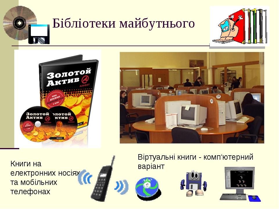 Бібліотеки майбутнього Книги на електронних носіях та мобільних телефонах Віртуальні книги - комп'ютерний варіант