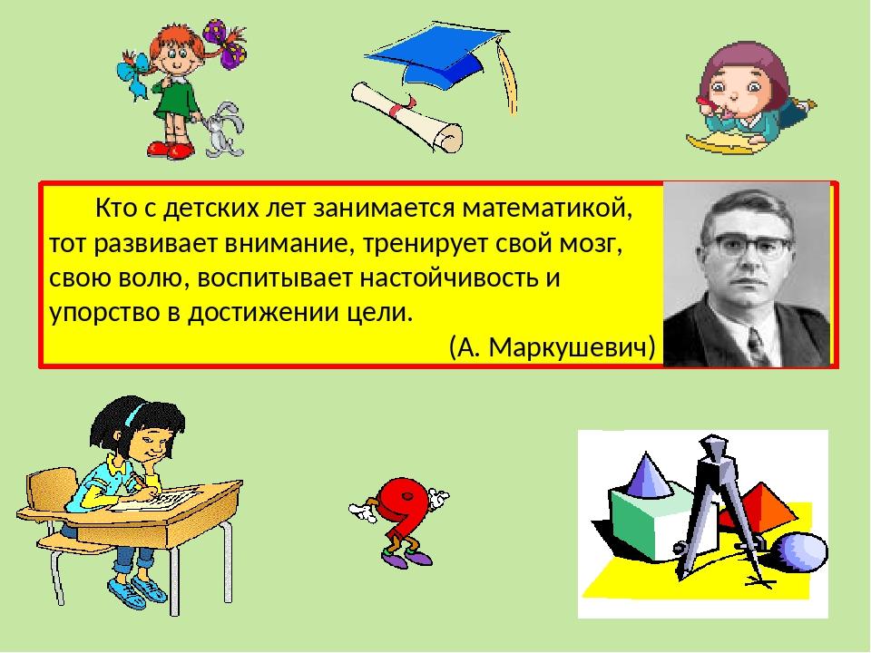 Кто с детских лет занимается математикой, тот развивает внимание, тренирует свой мозг, свою волю, воспитывает настойчивость и упорство в достижении...