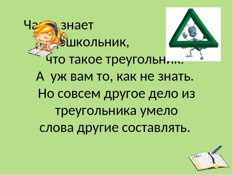 Часто знает и дошкольник, что такое треугольник. А уж вам то, как не знать. Но совсем другое дело из треугольника умело слова другие составлять.