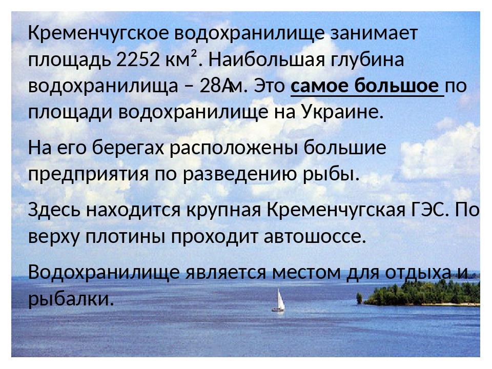 Кременчугское водохранилище занимает площадь 2252 км². Наибольшая глубина водохранилища – 28м. Это самое большое по площади водохранилище на Украи...