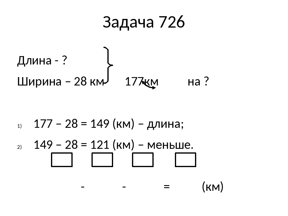Задача 726 Длина - ? Ширина – 28 км 177км на ? 177 – 28 = 149 (км) – длина; 149 – 28 = 121 (км) – меньше. - - = (км)