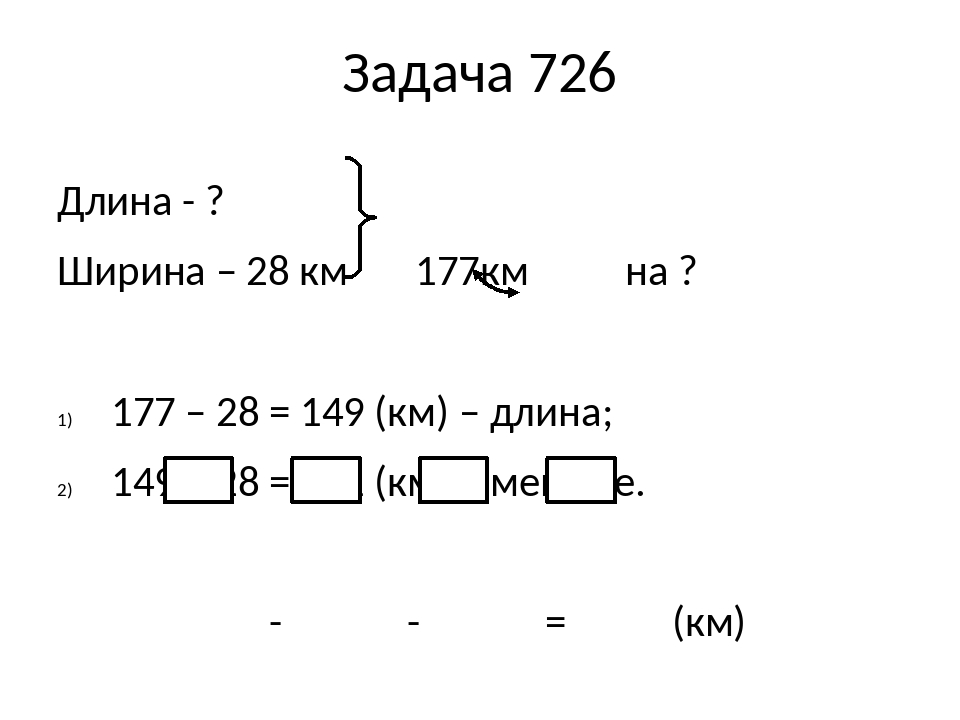 Задача 726 Длина - ? Ширина – 28 км 177км на ? 177 – 28 = 149 (км) – длина; 149 – 28 = 121 (км) – меньше. - - = (км) Ответ: на 121 км ширина водохр...