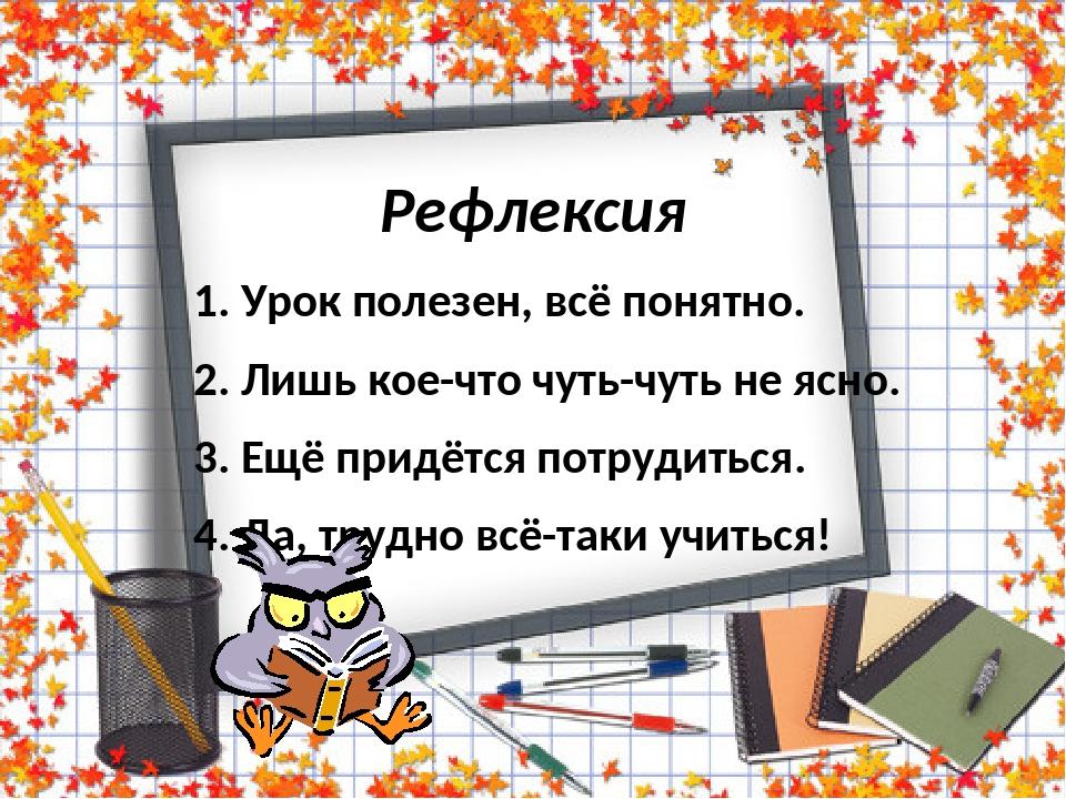Рефлексия 1. Урок полезен, всё понятно. 2. Лишь кое-что чуть-чуть не ясно. 3. Ещё придётся потрудиться. 4. Да, трудно всё-таки учиться!