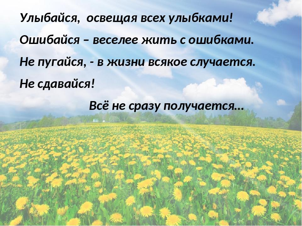 Улыбайся, освещая всех улыбками! Ошибайся – веселее жить с ошибками. Не пугайся, - в жизни всякое случается. Не сдавайся! Всё не сразу получается…