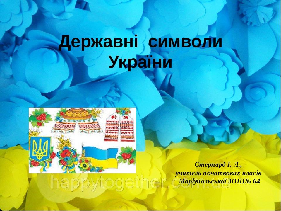 Державні символи України Стернард І. Л., учитель початкових класів Маріупольської ЗОШ№ 64