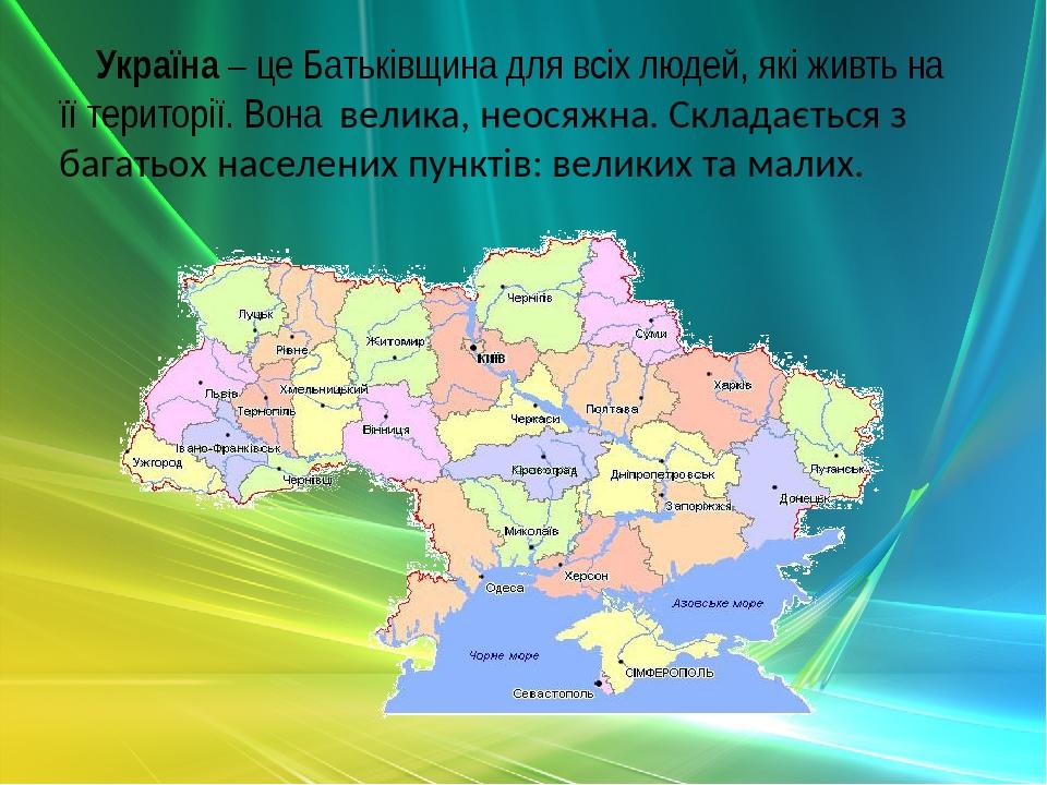 Україна – це Батьківщина для всіх людей, які живть на її території. Вона велика, неосяжна. Складається з багатьох населених пунктів: великих та малих.